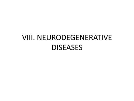 VIII. NEURODEGENERATIVE DISEASES. - Are disorders characterized by the cellular degeneration of subsets of neurons that typically are related by function,