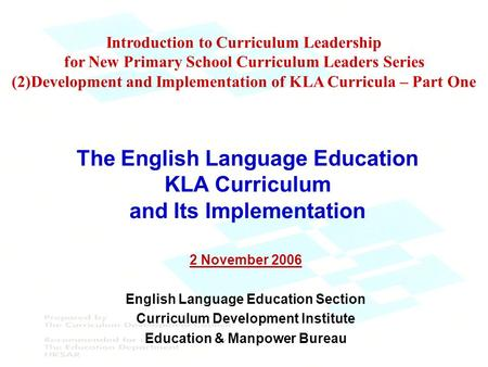 The English Language Education KLA Curriculum and Its Implementation 2 November 2006 English Language Education Section Curriculum Development Institute.