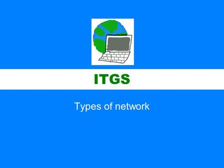 ITGS Types of network. ITGS Local Area Networks (LAN) –A network confined to one geographical area, such as a home, an office building, or a school campus.