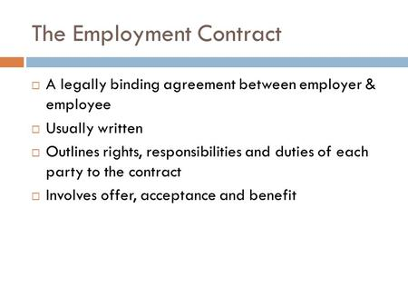 The Employment Contract  A legally binding agreement between employer & employee  Usually written  Outlines rights, responsibilities and duties of each.