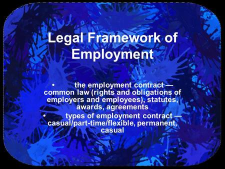 Legal Framework of Employment the employment contract — common law (rights and obligations of employers and employees), statutes, awards, agreements types.