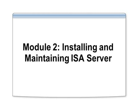 Module 2: Installing and Maintaining ISA Server. Overview Installing ISA Server 2004 Choosing ISA Server Clients Installing and Configuring Firewall Clients.