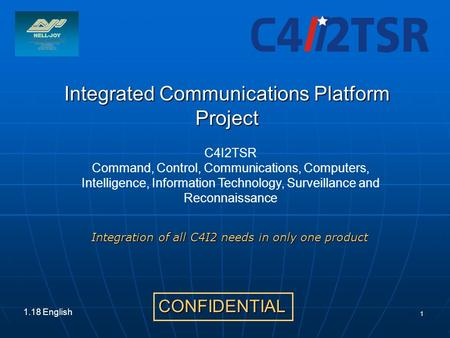 1 Integrated Communications Platform Project CONFIDENTIAL 1.18 English Integration of all C4I2 needs in only one product C4I2TSR Command, Control, Communications,