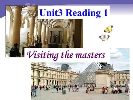 Unit3 Reading 1 Visiting the masters. Watch the video and answer the questions. Watch the video and answer the questions. 1.Do you know the name of the.