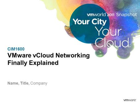 CIM1600 VMware vCloud Networking Finally Explained Name, Title, Company.