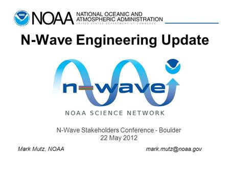 N-Wave Engineering Update N-Wave Stakeholders Conference - Boulder 22 May 2012 Mark Mutz,