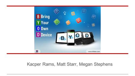 Kacper Rams, Matt Starr, Megan Stephens. Overview BYOD Introduction Risks Controls.