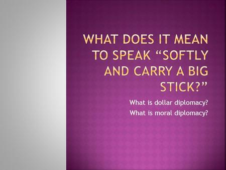 What is dollar diplomacy? What is moral diplomacy?