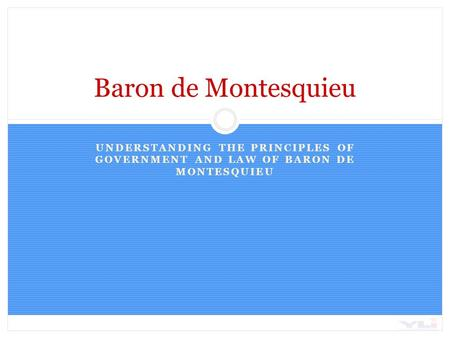UNDERSTANDING THE PRINCIPLES OF GOVERNMENT AND LAW OF BARON DE MONTESQUIEU Baron de Montesquieu.