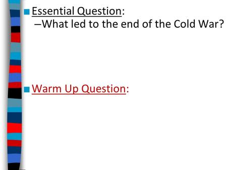 ■ Essential Question: – What led to the end of the Cold War? ■ Warm Up Question:
