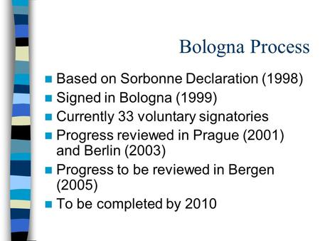 Bologna Process Based on Sorbonne Declaration (1998) Signed in Bologna (1999) Currently 33 voluntary signatories Progress reviewed in Prague (2001) and.