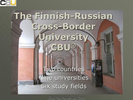 The Finnish-Russian Cross-Border University CBU ® Two countries Nine universities Six study fields Liisa Tahvanainen CBU.