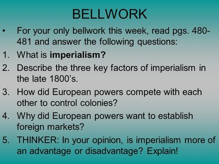 BELLWORK For your only bellwork this week, read pgs. 480- 481 and answer the following questions: 1.What is imperialism? 2.Describe the three key factors.