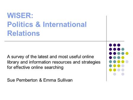 WISER: Politics & International Relations A survey of the latest and most useful online library and information resources and strategies for effective.