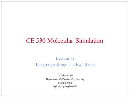 1 CE 530 Molecular Simulation Lecture 15 Long-range forces and Ewald sum David A. Kofke Department of Chemical Engineering SUNY Buffalo