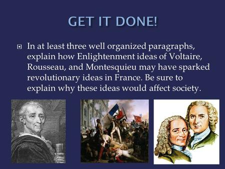  In at least three well organized paragraphs, explain how Enlightenment ideas of Voltaire, Rousseau, and Montesquieu may have sparked revolutionary ideas.