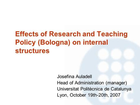 Effects of Research and Teaching Policy (Bologna) on internal structures Josefina Auladell Head of Administration (manager) Universitat Politècnica de.