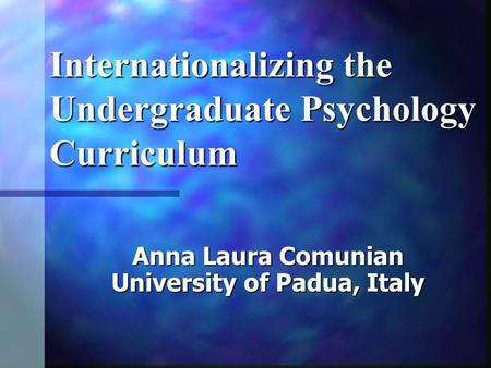 Internationalizing the Undergraduate Psychology Curriculum Anna Laura Comunian University of Padua, Italy.