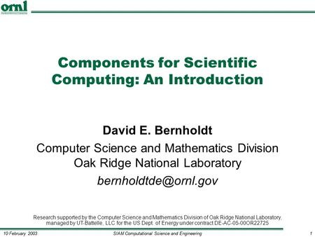 SIAM Computational Science and Engineering1 10 February 20031 Components for Scientific Computing: An Introduction David E. Bernholdt Computer Science.