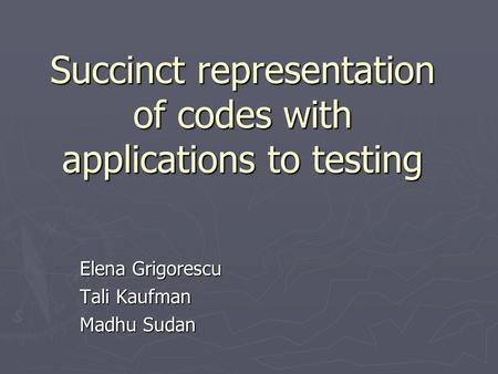Succinct representation of codes with applications to testing Elena Grigorescu Tali Kaufman Madhu Sudan.