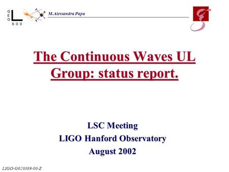 The Continuous Waves UL Group: status report. LSC Meeting LIGO Hanford Observatory August 2002 M.Alessandra Papa LIGO-G020389-00-Z.