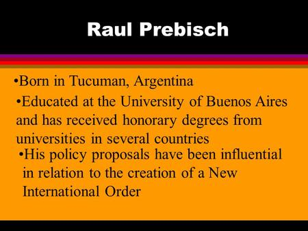 Raul Prebisch Born in Tucuman, Argentina Educated at the University of Buenos Aires and has received honorary degrees from universities in several countries.