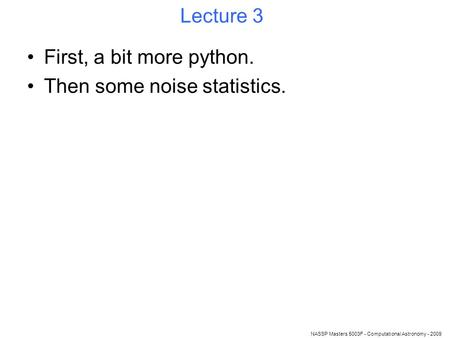 NASSP Masters 5003F - Computational Astronomy - 2009 Lecture 3 First, a bit more python. Then some noise statistics.