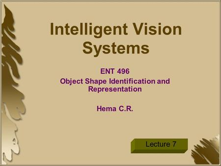 Intelligent Vision Systems ENT 496 Object Shape Identification and Representation Hema C.R. Lecture 7.