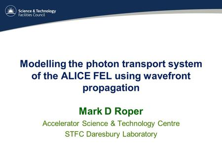 Modelling the photon transport system of the ALICE FEL using wavefront propagation Mark D Roper Accelerator Science & Technology Centre STFC Daresbury.