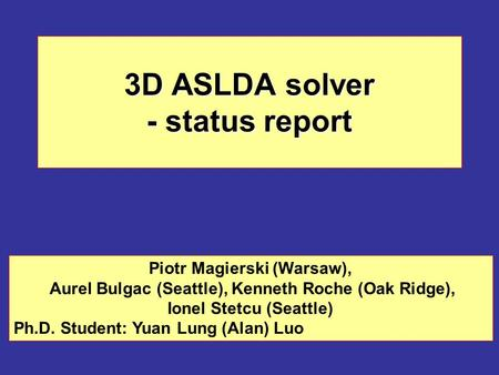 3D ASLDA solver - status report Piotr Magierski (Warsaw), Aurel Bulgac (Seattle), Kenneth Roche (Oak Ridge), Ionel Stetcu (Seattle) Ph.D. Student: Yuan.