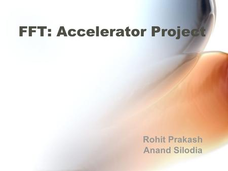 FFT: Accelerator Project Rohit Prakash Anand Silodia.