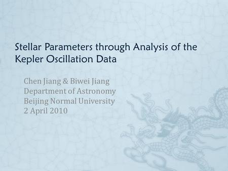 Stellar Parameters through Analysis of the Kepler Oscillation Data Chen Jiang & Biwei Jiang Department of Astronomy Beijing Normal University 2 April 2010.
