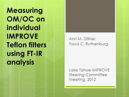 Measuring OM/OC on individual IMPROVE Teflon filters using FT-IR analysis Ann M. Dillner, Travis C. Ruthenburg Lake Tahoe IMPROVE Steering Committee Meeting,