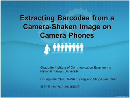 Extracting Barcodes from a Camera-Shaken Image on Camera Phones Graduate Institute of Communication Engineering National Taiwan University Chung-Hua Chu,