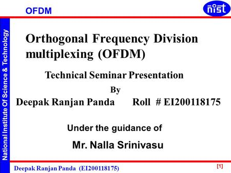 National Institute Of Science & Technology OFDM Deepak Ranjan Panda (EI200118175) [1] Orthogonal Frequency Division multiplexing (OFDM) Technical Seminar.