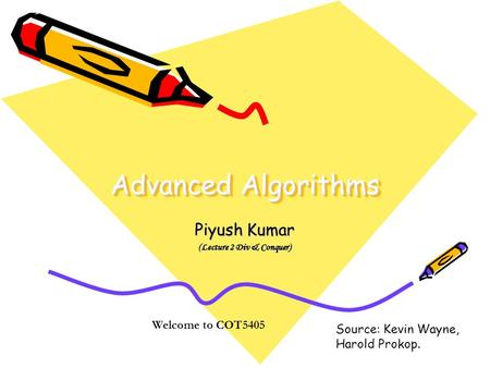 Advanced Algorithms Piyush Kumar (Lecture 2 Div & Conquer) Welcome to COT5405 Source: Kevin Wayne, Harold Prokop.