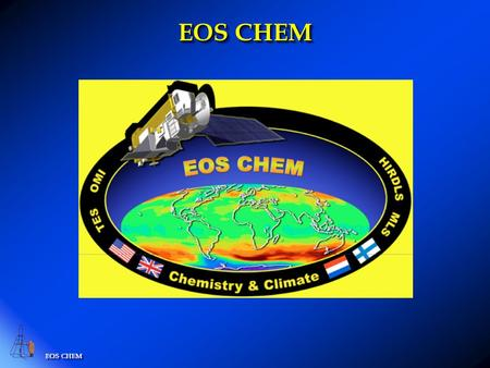 EOS CHEM. EOS-CHEM Platform Orbit: Polar: 705 km, sun-synchronous, 98 o inclination, ascending 1:45 PM +/- 15 min. equator crossing time. Launch date.