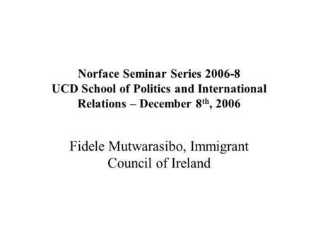 Norface Seminar Series 2006-8 UCD School of Politics and International Relations – December 8 th, 2006 Fidele Mutwarasibo, Immigrant Council of Ireland.