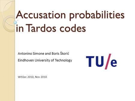 Accusation probabilities in Tardos codes Antonino Simone and Boris Škorić Eindhoven University of Technology WISSec 2010, Nov 2010.