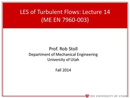 1 LES of Turbulent Flows: Lecture 14 (ME EN 7960-003) Prof. Rob Stoll Department of Mechanical Engineering University of Utah Fall 2014.
