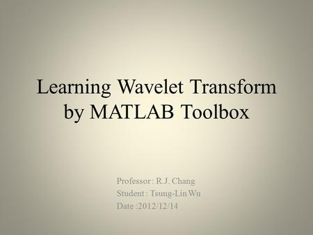 Learning Wavelet Transform by MATLAB Toolbox Professor : R.J. Chang Student : Tsung-Lin Wu Date :2012/12/14.