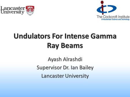 Undulators For Intense Gamma Ray Beams Ayash Alrashdi Supervisor Dr. Ian Bailey Lancaster University.