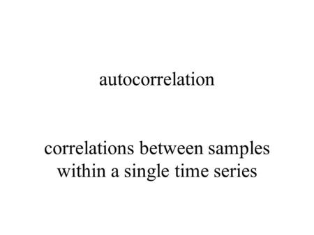 Autocorrelation correlations between samples within a single time series.