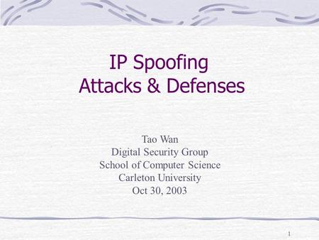 1 Tao Wan Digital Security Group School of Computer Science Carleton University Oct 30, 2003 IP Spoofing Attacks & Defenses.