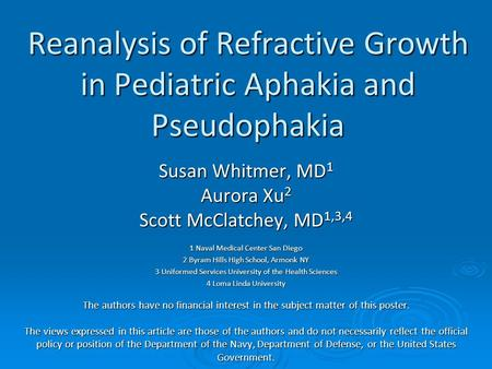 Reanalysis of Refractive Growth in Pediatric Aphakia and Pseudophakia Susan Whitmer, MD 1 Aurora Xu 2 Scott McClatchey, MD 1,3,4 1 Naval Medical Center.