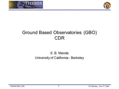 THEMIS/GBO CDR 1 UC Berkeley, June 17, 2004 Ground Based Observatories (GBO) CDR S. B. Mende University of California - Berkeley.