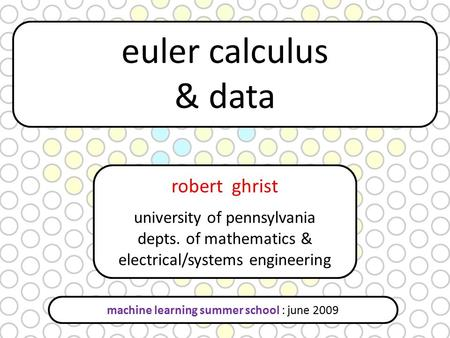 Robert ghrist university of pennsylvania depts. of mathematics & electrical/systems engineering euler calculus & data machine learning summer school :