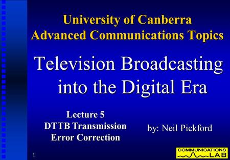 1 University of Canberra Advanced Communications Topics Television Broadcasting into the Digital Era by: Neil Pickford Lecture 5 DTTB Transmission Error.