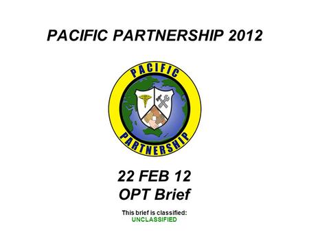 PACIFIC PARTNERSHIP 2012 This brief is classified: UNCLASSIFIED 22 FEB 12 OPT Brief.