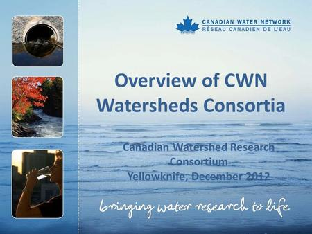 Overview of CWN Watersheds Consortia Canadian Watershed Research Consortium Yellowknife, December 2012.